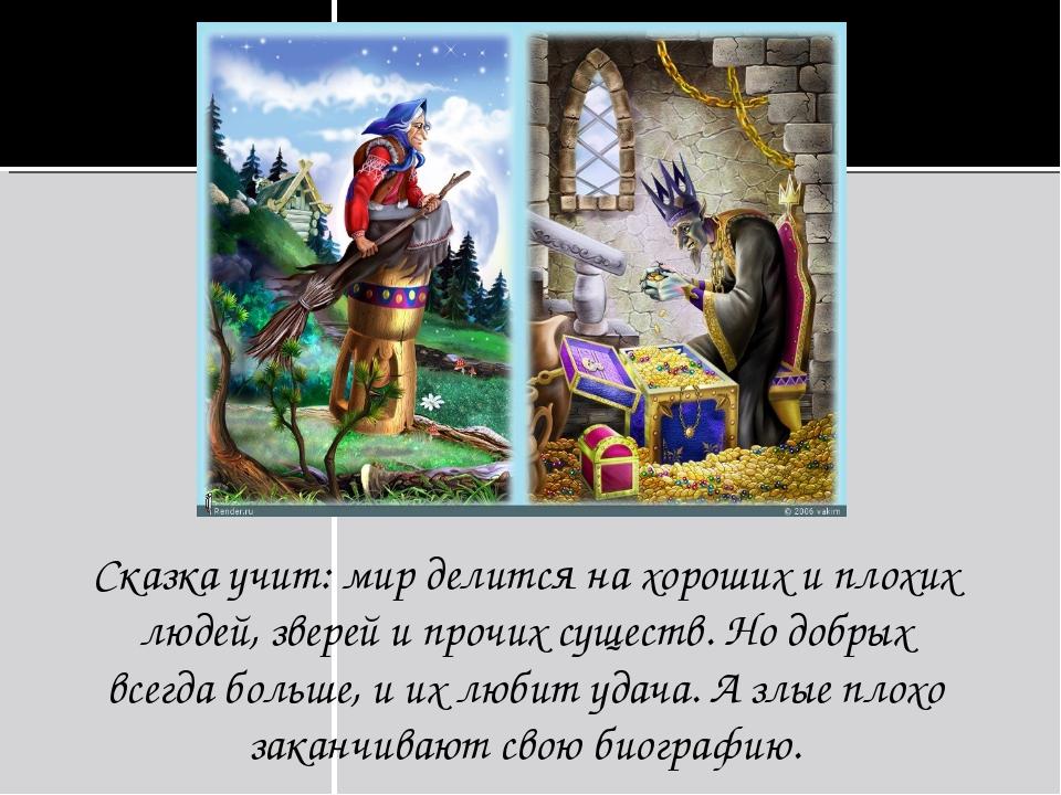 Сказка учит: мир делится на хороших и плохих людей, зверей и прочих существ....