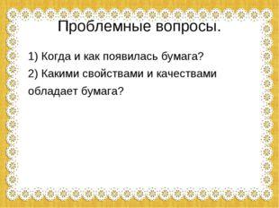 Проблемные вопросы. 1) Когда и как появилась бумага? 2) Какими свойствами и к