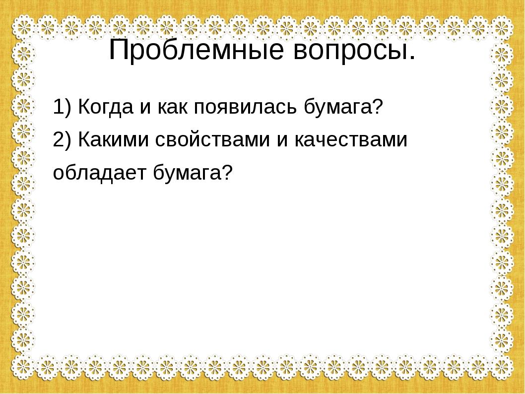 Проблемные вопросы. 1) Когда и как появилась бумага? 2) Какими свойствами и к...