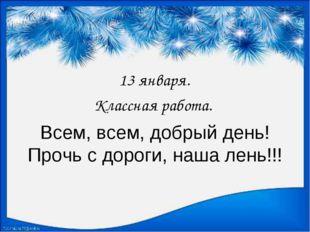 Всем, всем, добрый день! Прочь с дороги, наша лень!!! 13 января. Классная раб