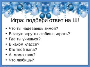 Игра: подбери ответ на Ш! Что ты надеваешь зимой? В какую игру ты любишь игра