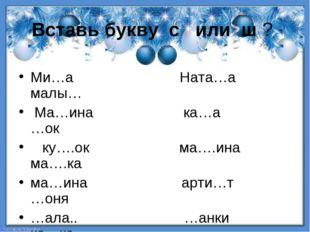 Вставь букву с или ш ? Ми…а Ната…а малы… Ма…ина ка…а …ок ку….ок ма….ина ма….к