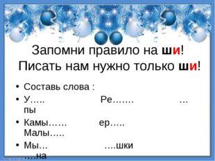 Запомни правило на ши! Писать нам нужно только ши! Составь слова : У….. Ре…….