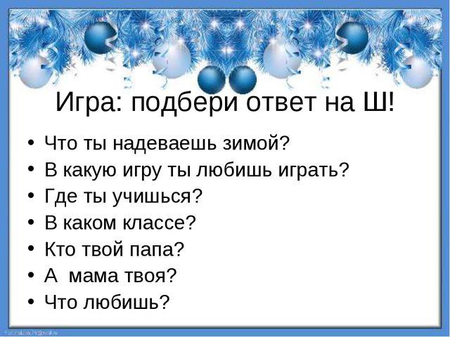 Игра: подбери ответ на Ш! Что ты надеваешь зимой? В какую игру ты любишь игра...