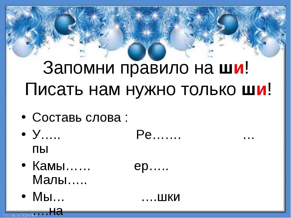 Запомни правило на ши! Писать нам нужно только ши! Составь слова : У….. Ре……....