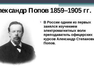 Александр Попов 1859–1905 гг. В России одним из первых занялся изучением элек