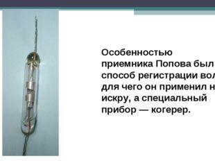 Особенностью приемника Попова был способ регистрации волн, для чего он примен