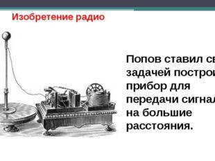 Изобретение радио Попов ставил своей задачей построить прибор для передачи си