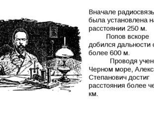 Вначале радиосвязь была установлена на расстоянии 250 м. Попов вскоре добилс