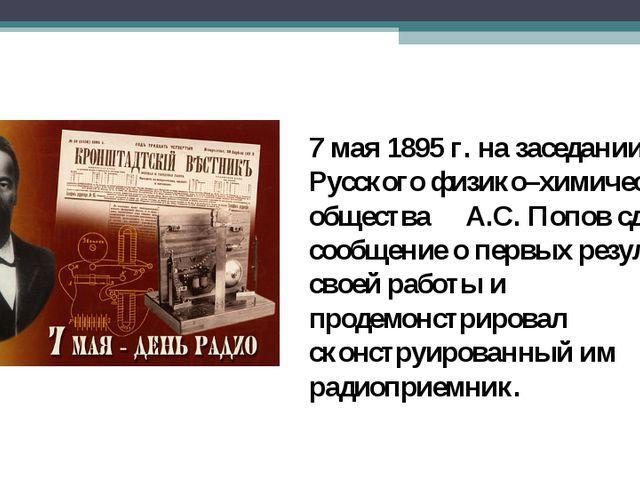 7 мая 1895 г. на заседании Русского физико–химического общества А.С. Попов сд...