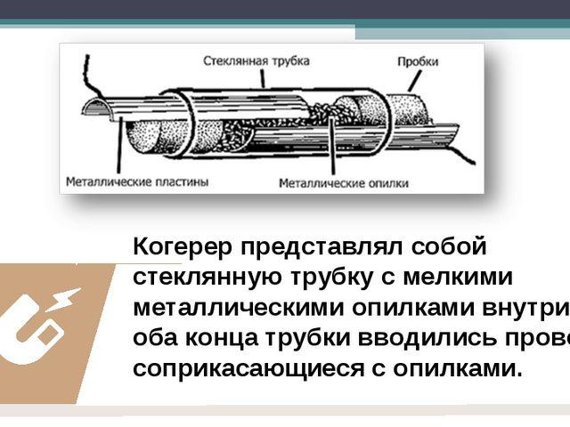 Когерер представлял собой стеклянную трубку с мелкими металлическими опилками...