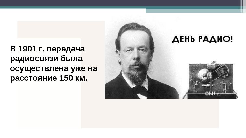 В 1901 г. передача радиосвязи была осуществлена уже на расстояние 150 км.