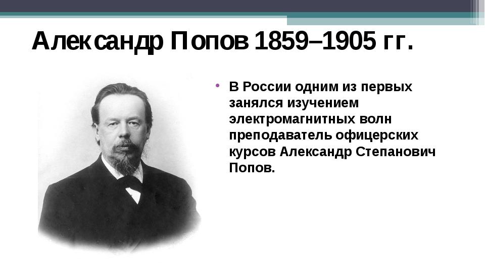 Александр Попов 1859–1905 гг. В России одним из первых занялся изучением элек...