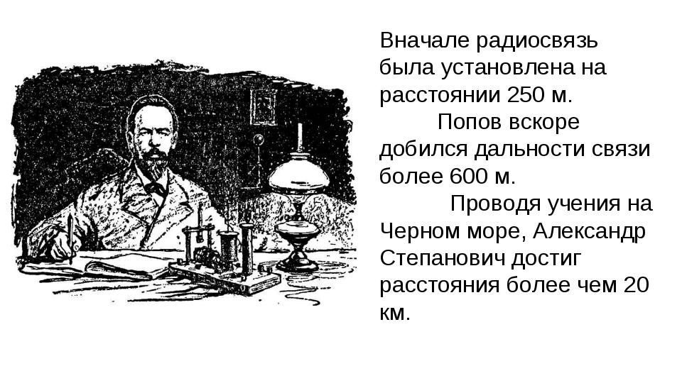 Вначале радиосвязь была установлена на расстоянии 250 м. Попов вскоре добилс...
