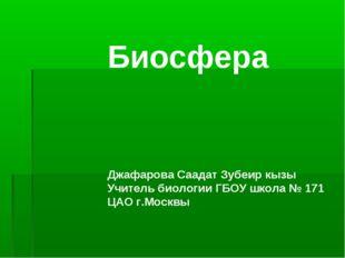 Биосфера Джафарова Саадат Зубеир кызы Учитель биологии ГБОУ школа № 171 ЦАО г