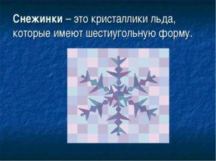 Снежинки – это кристаллики льда, которые имеют шестиугольную форму.