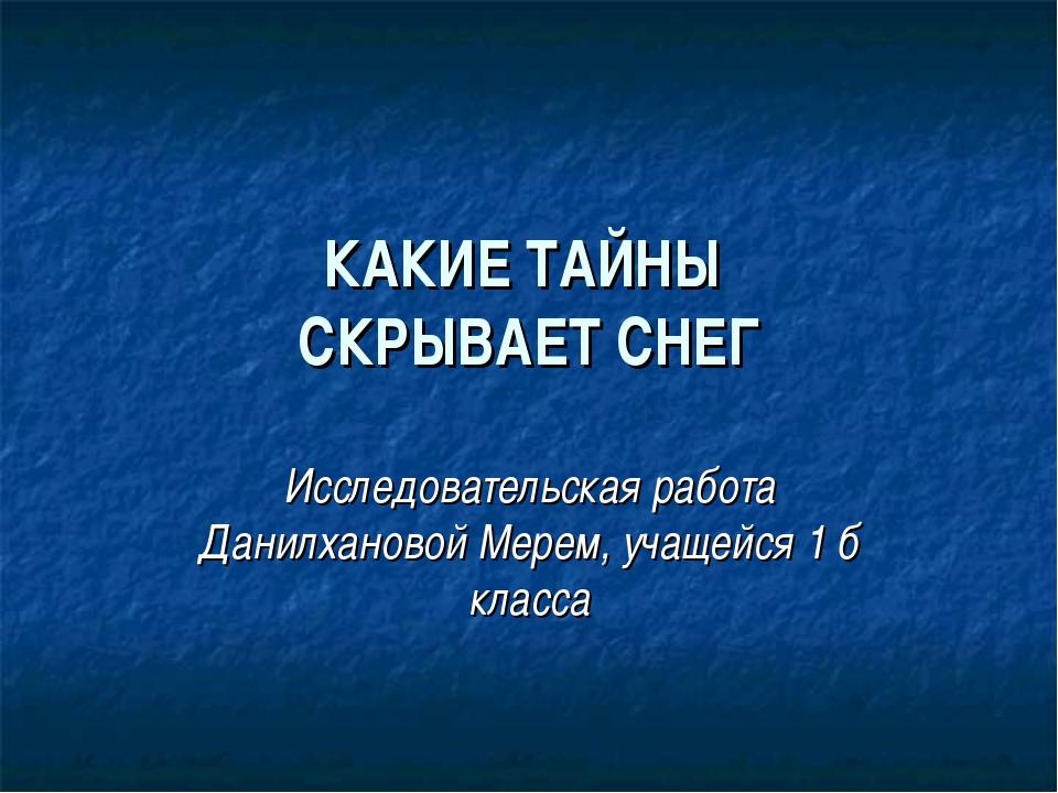 КАКИЕ ТАЙНЫ СКРЫВАЕТ СНЕГ Исследовательская работа Данилхановой Мерем, учащей...