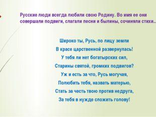 Русские люди всегда любили свою Родину. Во имя ее они совершали подвиги, слаг