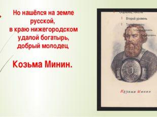 Но нашёлся на земле русской, в краю нижегородском удалой богатырь, добрый мол