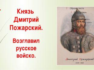 Князь Дмитрий Пожарский. Возглавил русское войско.