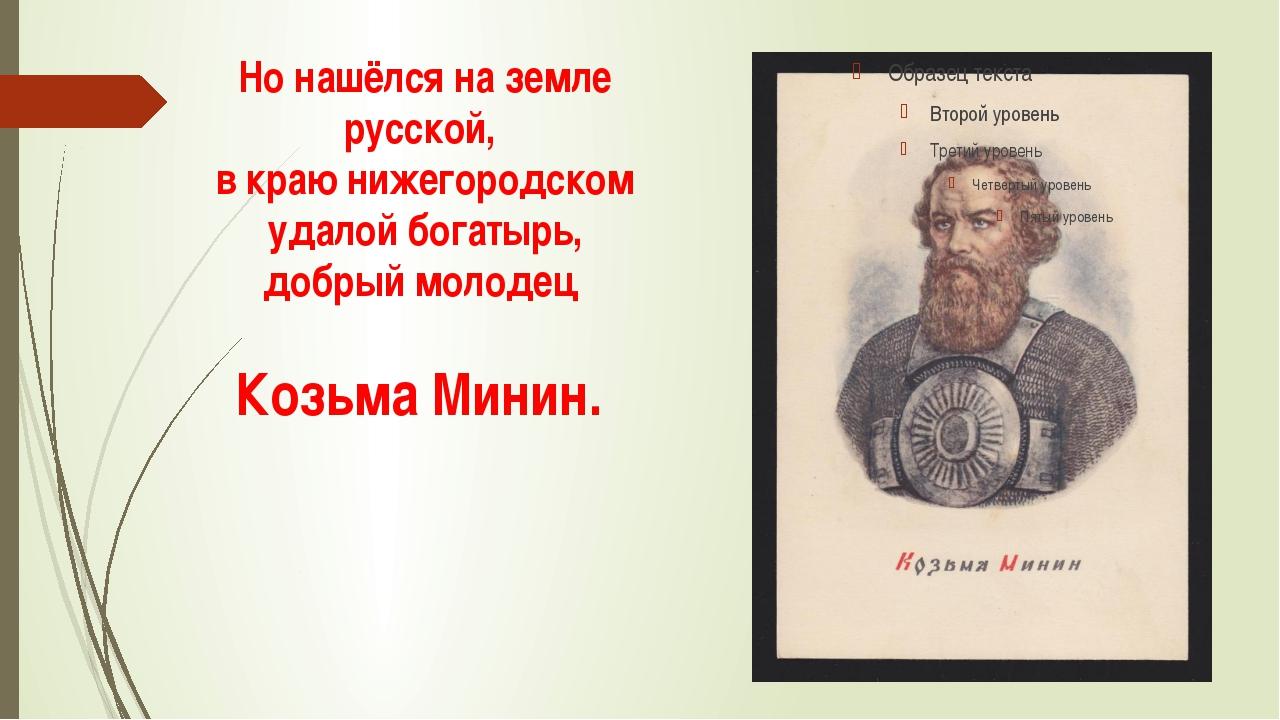 Но нашёлся на земле русской, в краю нижегородском удалой богатырь, добрый мол...
