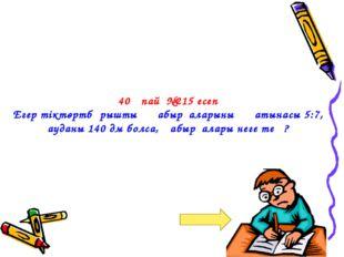 40 ұпай №215 есеп Егер тіктөртбұрыштың қабырғаларының қатынасы 5:7, ауданы 1