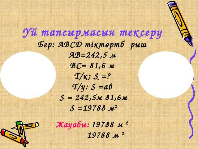 Үй тапсырмасын тексеру Бер: АВСД тіктөртбұрыш АВ=242,5 м ВС= 81,6 м Т/к: S =?...