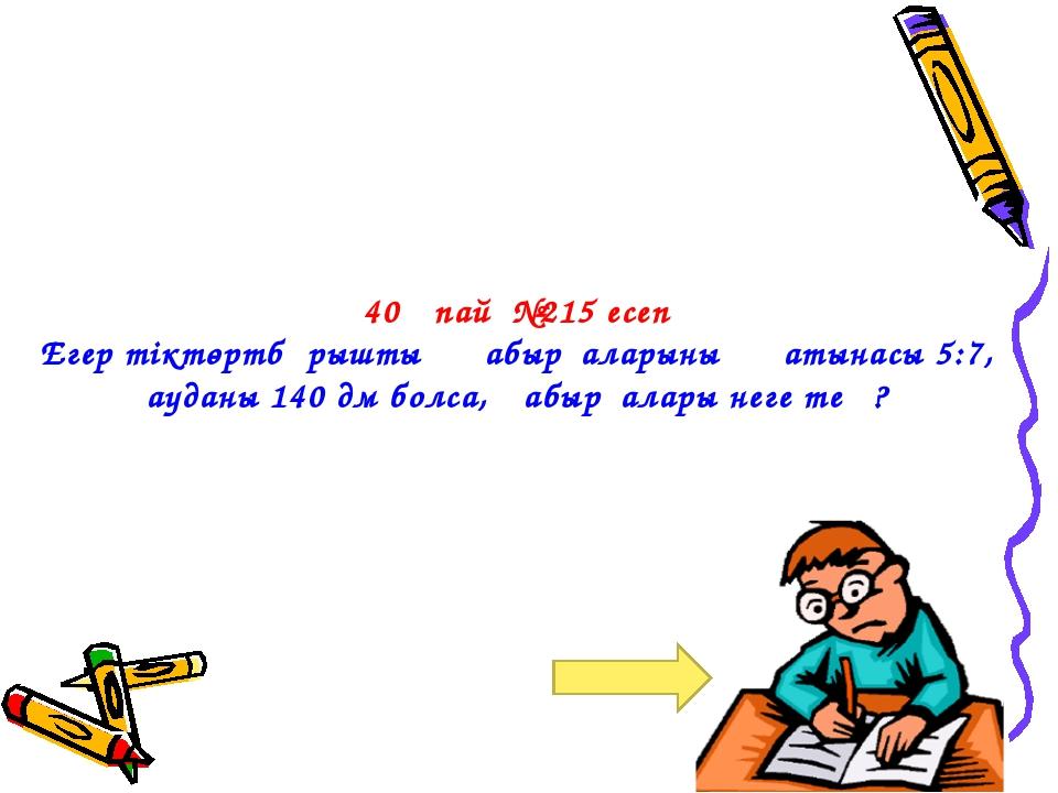 40 ұпай №215 есеп Егер тіктөртбұрыштың қабырғаларының қатынасы 5:7, ауданы 1...