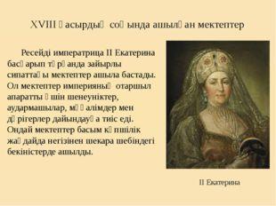 XVIII ғасырдың соңында ашылған мектептер Ресейді императрица ІІ Екатерина бас