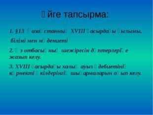 Үйге тапсырма: 1. §13 Қазақстанның XVIII ғасырдағы ғылымы, білімі мен мәдение