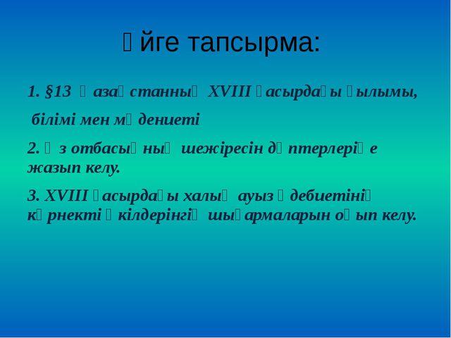 Үйге тапсырма: 1. §13 Қазақстанның XVIII ғасырдағы ғылымы, білімі мен мәдение...