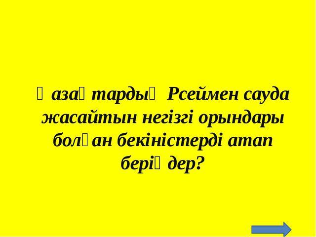 Қазақтардың Рсеймен сауда жасайтын негізгі орындары болған бекіністерді атап...