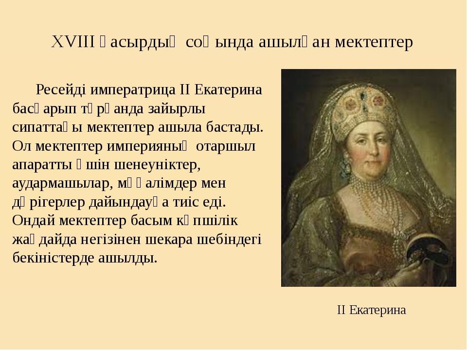 XVIII ғасырдың соңында ашылған мектептер Ресейді императрица ІІ Екатерина бас...