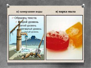 в) замерзание воды в) варка мыла