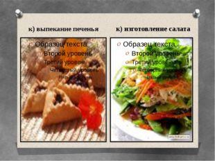 к) выпекание печенья к) изготовление салата