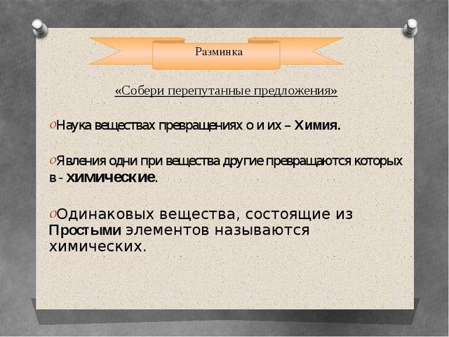 Разминка «Собери перепутанные предложения» Наука веществах превращениях о и...