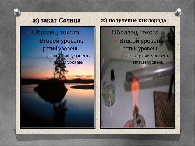 ж) закат Солнца ж) получение кислорода