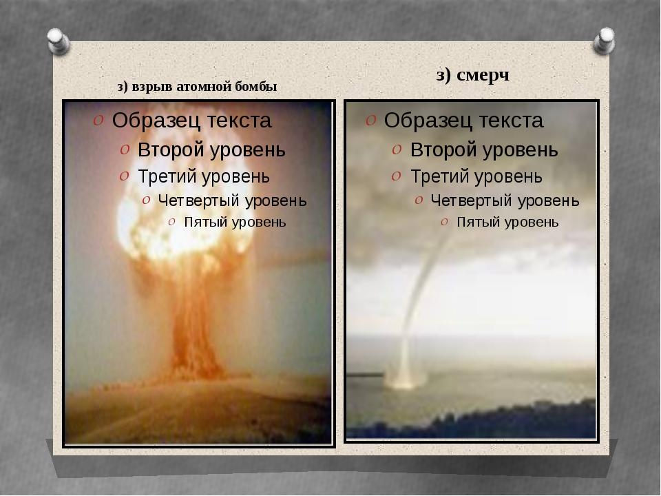 з) взрыв атомной бомбы з) смерч