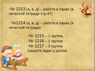 № 1213 (а, в, д) – работа в парах (в печатной тетради стр.47) - №1214 (а, в,