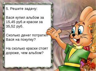 5. Решите задачу: Вася купил альбом за 15,45 руб.и краски за 35,52 руб. Сколь