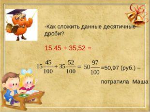 -Как сложить данные десятичные дроби? 15,45 + 35,52 = =50,97 (руб.) – потрати