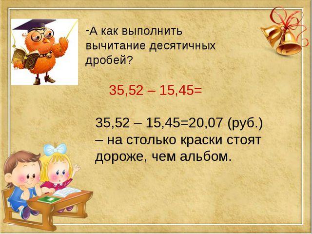 А как выполнить вычитание десятичных дробей? 35,52 – 15,45= 35,52 – 15,45=20,...