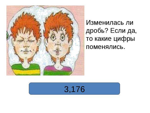 3,176 Изменилась ли дробь? Если да, то какие цифры поменялись.