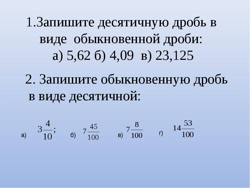 Запишите десятичную дробь в виде обыкновенной дроби: а) 5,62 б) 4,09 в) 23,12...