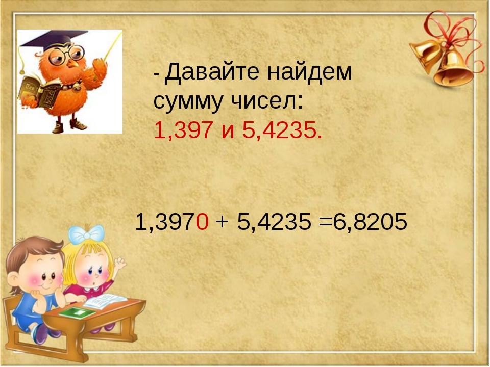 - Давайте найдем сумму чисел: 1,397 и 5,4235. 1,3970 + 5,4235 =6,8205