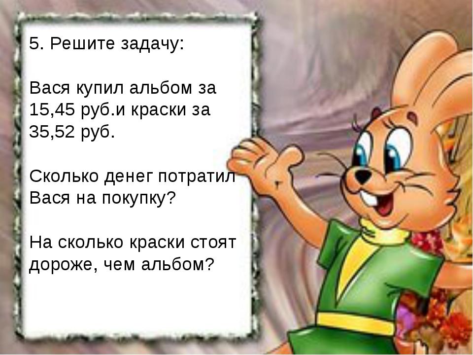 5. Решите задачу: Вася купил альбом за 15,45 руб.и краски за 35,52 руб. Сколь...
