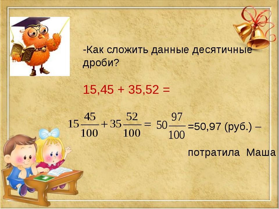 -Как сложить данные десятичные дроби? 15,45 + 35,52 = =50,97 (руб.) – потрати...