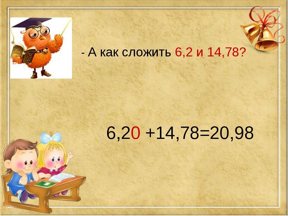 - А как сложить 6,2 и 14,78? 6,20 +14,78=20,98
