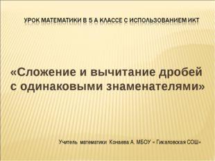 «Сложение и вычитание дробей с одинаковыми знаменателями» Учитель математики