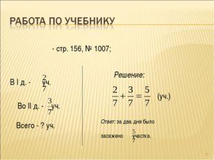 * - стр. 156, № 1007; В I д. - уч. Во II д. - уч. Всего - ? уч. (уч.) Решение